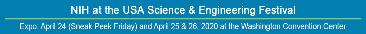 NIH at the USA Science & Engineering Festival; Expo: April 24 (Sneak Peek Friday) and April 25 & 26, 2020 at the Washington Convention Center