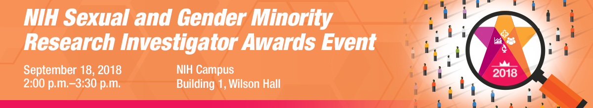 NIH Sexual and Gender Minority Research Investigator Awards Event; September 18, 2018, 2:00 p.m.-3:30 p.m.; NIH Campus, Building 1, Wilson Hall