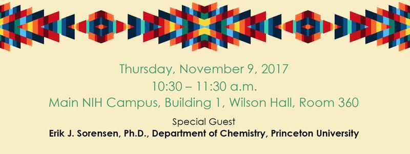 National Native American Heritage Month; Thursday, November 9, 2017; 10:30 – 11:30 a.m.; Main NIH Campus, Building 1, Wilson Hall, Room 360; Special Guest: Erik J. Sorensen, Ph.D., Department of Chemistry, Princeton University